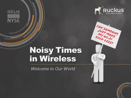 Noisy Times in Wireless Welcome to Our World. WiMAX Those who cannot remember the past are condemned to repeat it. - George Santayana June 3 rd 2008 Wi-Fi: