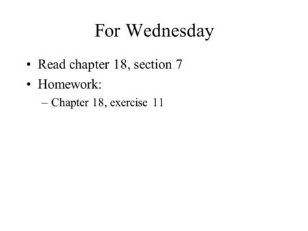 For Wednesday Read chapter 18, section 7 Homework: –Chapter 18, exercise 11.