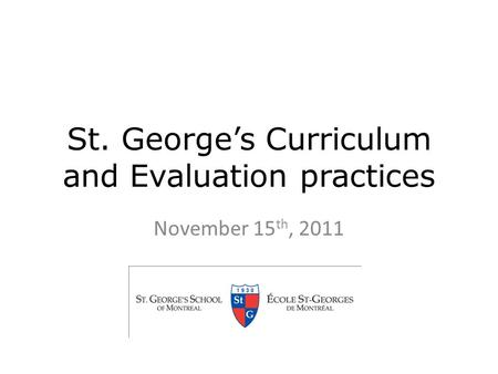 St. George's Curriculum and Evaluation practices November 15 th, 2011.