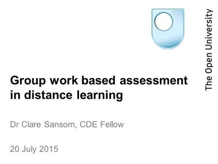 Group work based assessment in distance learning Dr Clare Sansom, CDE Fellow 20 July 2015.