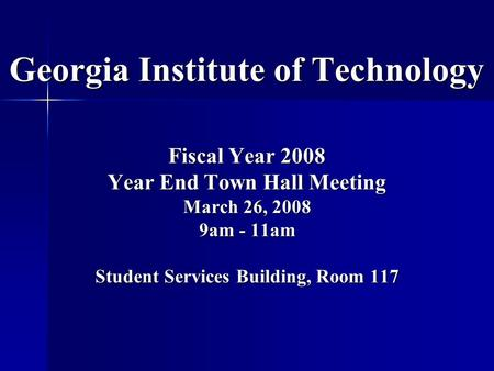 Georgia Institute of Technology Fiscal Year 2008 Year End Town Hall Meeting March 26, 2008 9am - 11am Student Services Building, Room 117.