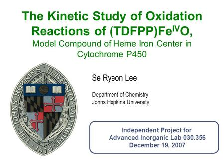The Kinetic Study of Oxidation Reactions of (TDFPP)FeIVO, Model Compound of Heme Iron Center in Cytochrome P450 Se Ryeon Lee Department of Chemistry Johns.