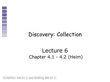 COMPSCI 345 S1 C and SoftEng 350 S1 C Discovery: Collection Lecture 6 Chapter 4.1 - 4.2 (Heim)
