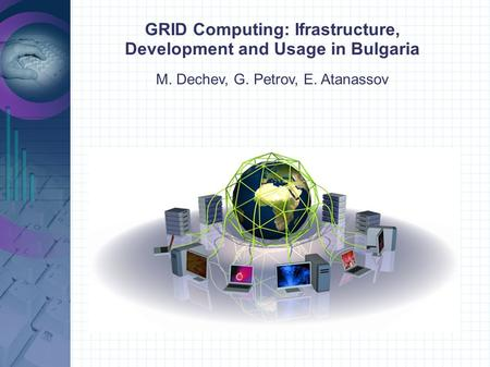 GRID Computing: Ifrastructure, Development and Usage in Bulgaria M. Dechev, G. Petrov, E. Atanassov.