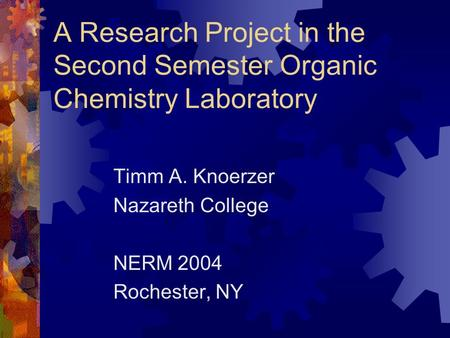 A Research Project in the Second Semester Organic Chemistry Laboratory Timm A. Knoerzer Nazareth College NERM 2004 Rochester, NY.