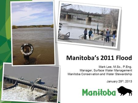 Manitoba's 2011 Flood Mark Lee, M.Sc., P.Eng. Manager, Surface Water Management Manitoba Conservation and Water Stewardship January 29 th, 2013.
