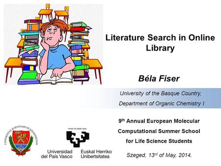 Literature Search in Online Library Béla Fiser 9 th Annual European Molecular Computational Summer School for Life Science Students Szeged, 13 rd of May,