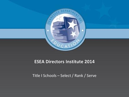 ESEA Directors Institute 2014ESEA Directors Institute 2014 Title I Schools – Select / Rank / Serve.