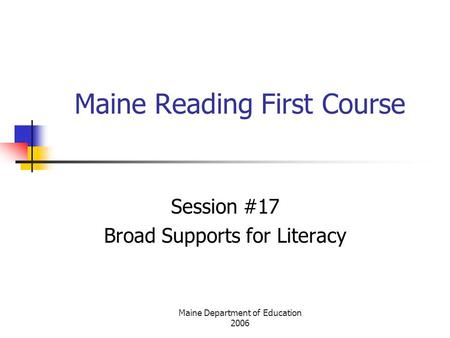 Maine Department of Education 2006 Maine Reading First Course Session #17 Broad Supports for Literacy.