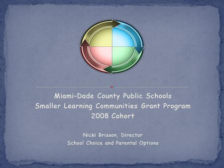 Miami-Dade County Public Schools Smaller Learning Communities Grant Program 2008 Cohort Nicki Brisson, Director School Choice and Parental Options.