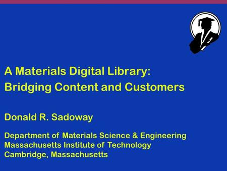 A Materials Digital Library: Bridging Content and Customers Donald R. Sadoway Department of Materials Science & Engineering Massachusetts Institute of.