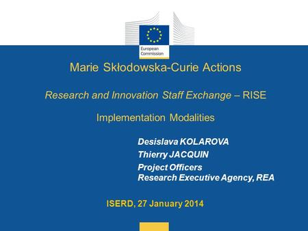 Date: in 12 pts Desislava KOLAROVA Thierry JACQUIN Project Officers Research Executive Agency, REA ISERD, 27 January 2014 Marie Skłodowska-Curie Actions.