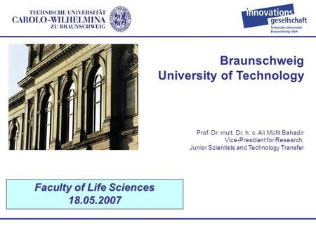 Braunschweig University of Technology Faculty of Life Sciences 18.05.2007 Prof. Dr. mult. Dr. h. c. Ali Müfit Bahadir Vice-President for Research, Junior.