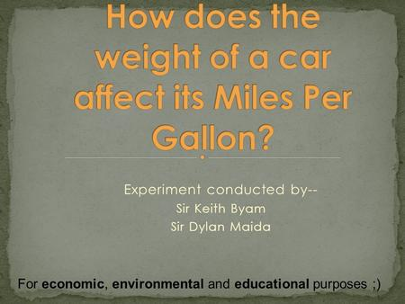 Experiment conducted by-- Sir Keith Byam Sir Dylan Maida For economic, environmental and educational purposes ;)