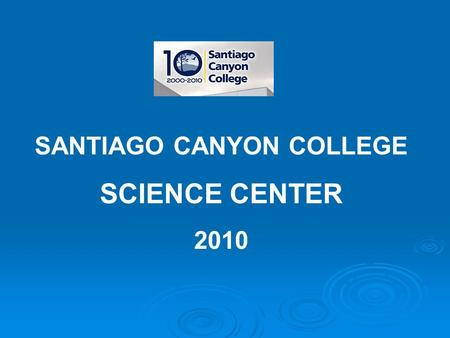 SANTIAGO CANYON COLLEGE SCIENCE CENTER 2010. One of newest and fastest growing community colleges in California Accredited in 2000 – Reaffirmed in 2009.