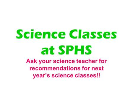 Science Classes at SPHS Ask your science teacher for recommendations for next year's science classes!!