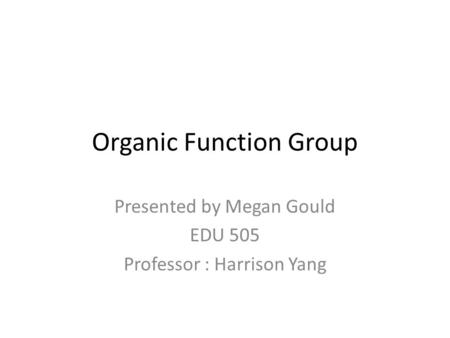Organic Function Group Presented by Megan Gould EDU 505 Professor : Harrison Yang.