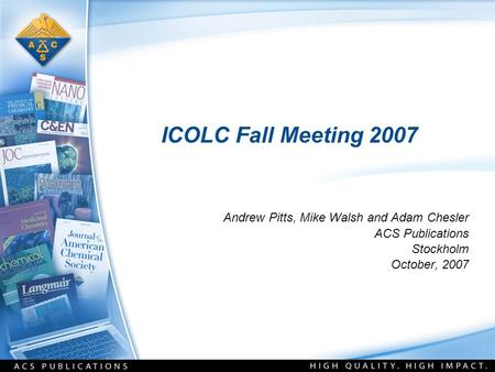 ICOLC Fall Meeting 2007 Andrew Pitts, Mike Walsh and Adam Chesler ACS Publications Stockholm October, 2007.
