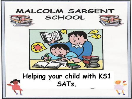 Helping your child with KS1 SATs.. Towards the end of Key Stage 1, Year 2 children take the KS1 SATs. (Statutory Assessment Tests). At Malcolm Sargent.