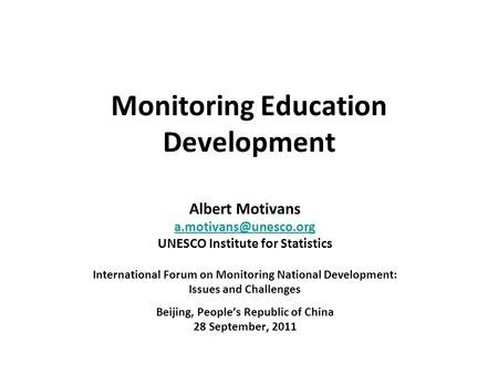 Monitoring Education Development Albert Motivans UNESCO Institute for Statistics International Forum on Monitoring National Development:
