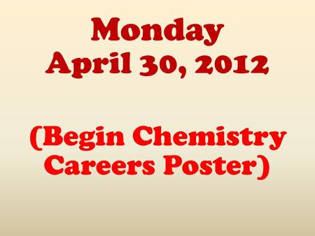 Monday April 30, 2012 (Begin Chemistry Careers Poster)