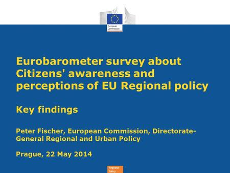 Regional Policy Eurobarometer survey about Citizens' awareness and perceptions of EU Regional policy Key findings Peter Fischer, European Commission, Directorate-