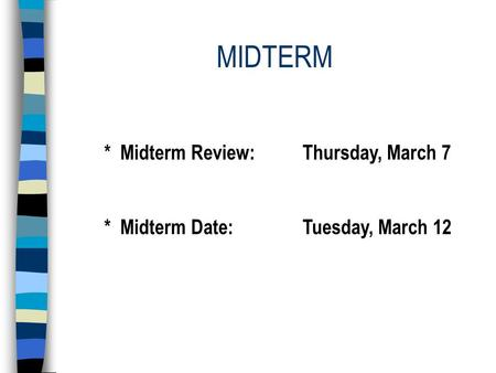 MIDTERM * Midterm Review:Thursday, March 7 * Midterm Date:Tuesday, March 12.