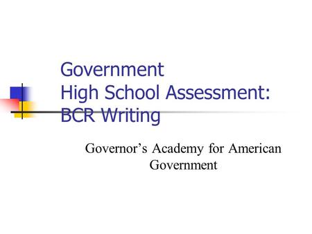 Government High School Assessment: BCR Writing Governor's Academy for American Government.