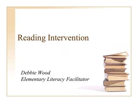 Reading Intervention Debbie Wood Elementary Literacy Facilitator.