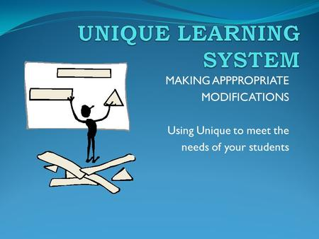 MAKING APPPROPRIATE MODIFICATIONS Using Unique to meet the needs of your students.
