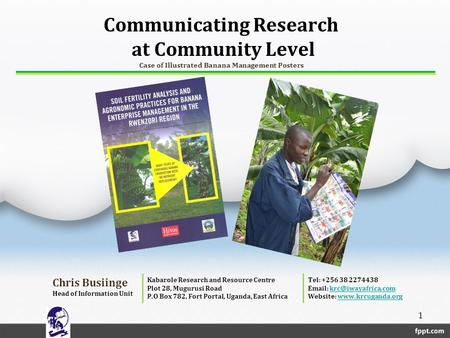 Communicating Research at Community Level Case of Illustrated Banana Management Posters Chris Busiinge Head of Information Unit Kabarole Research and Resource.
