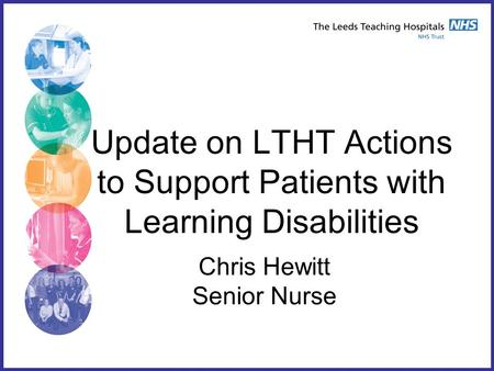 Update on LTHT Actions to Support Patients with Learning Disabilities Chris Hewitt Senior Nurse.