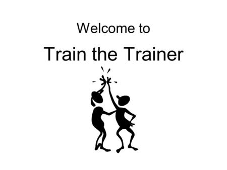 Welcome to Train the Trainer. Introductions Name Job Agency Hobby, interest, or achievement A little about your training experience.
