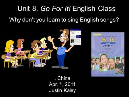 , China Apr. th, 2011 Justin Kaley Unit 8. Go For It! English Class Why don't you learn to sing English songs?