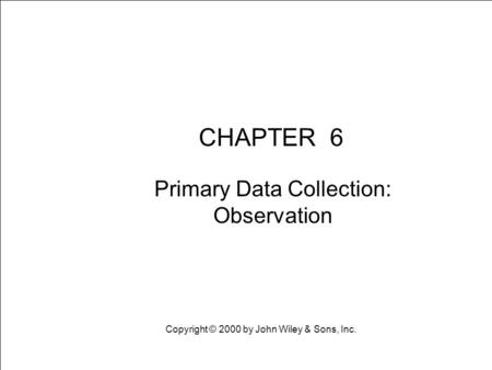 Learning Objective Chapter 6 Primary Data Collection: Observation CHAPTER 6 Primary Data Collection: Observation Copyright © 2000 by John Wiley & Sons,