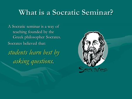 What is a Socratic Seminar? A Socratic seminar is a way of teaching founded by the Greek philosopher Socrates. Socrates believed that: students learn best.