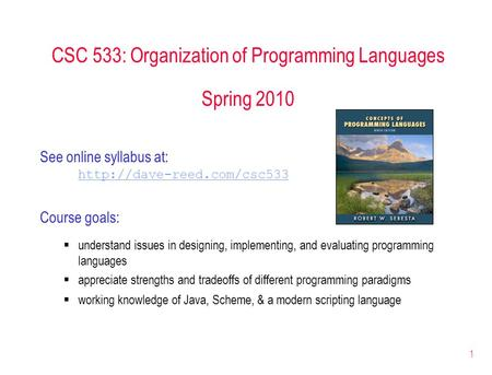 1 CSC 533: Organization of Programming Languages Spring 2010 See online syllabus at:  Course goals:  understand issues in designing,