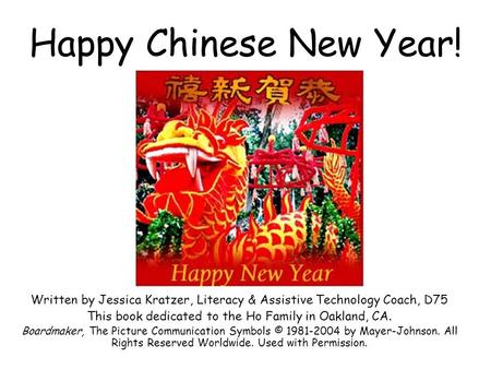 Happy Chinese New Year! Written by Jessica Kratzer, Literacy & Assistive Technology Coach, D75 This book dedicated to the Ho Family in Oakland, CA. Boardmaker,