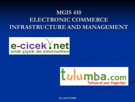 By Cahit TASKIN MGIS 410 ELECTRONIC COMMERCE INFRASTRUCTURE AND MANAGEMENT.