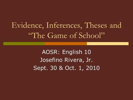 "Evidence, Inferences, Theses and ""The Game of School"" AOSR: English 10 Josefino Rivera, Jr. Sept. 30 & Oct. 1, 2010."