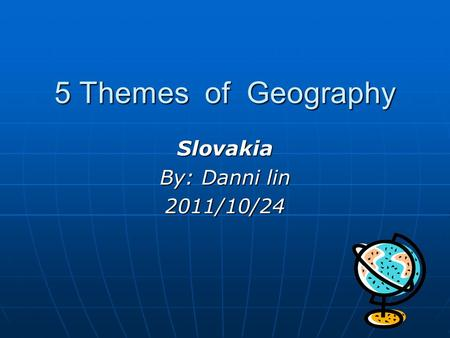 5 Themes of Geography Slovakia By: Danni lin 2011/10/24.