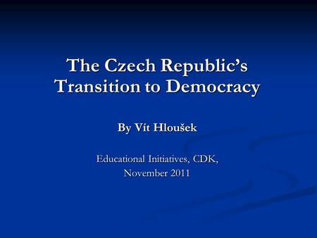 The Czech Republic's Transition to Democracy By Vít Hloušek Educational Initiatives, CDK, November 2011.
