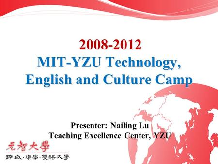 1 2008-2012 MIT-YZU Technology, English and Culture Camp Presenter: Nailing Lu Teaching Excellence Center, YZU.
