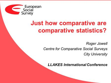 Just how comparative are comparative statistics? Roger Jowell Centre for Comparative Social Surveys City University LLAKES International Conference.