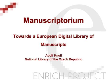 Manuscriptorium Towards a European Digital Library of Manuscripts Adolf Knoll National Library of the Czech Republic.