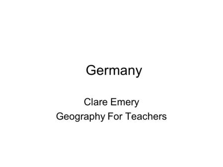 Germany Clare Emery Geography For Teachers. FACTS The Germans call it Deutschland In the aftermath of World War II, Germany was divided into eastern and.