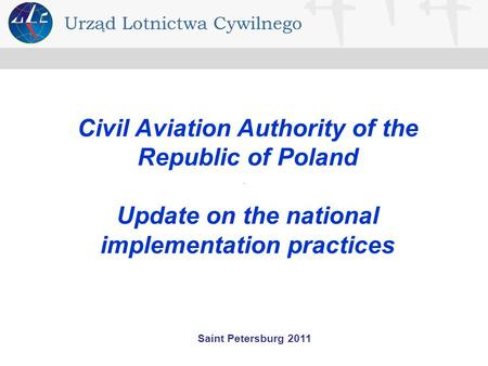 Saint Petersburg 2011 Civil Aviation Authority of the Republic of Poland Update on the national implementation practices.