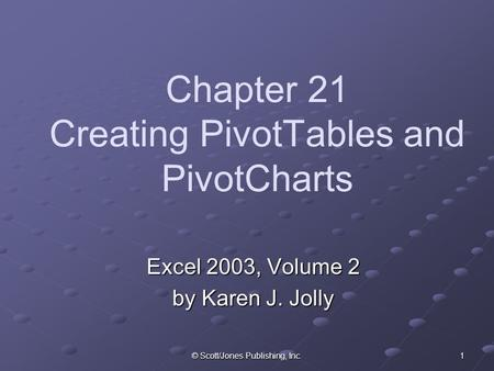 © Scott/Jones Publishing, Inc. 1 Chapter 21 Creating PivotTables and PivotCharts Excel 2003, Volume 2 by Karen J. Jolly.