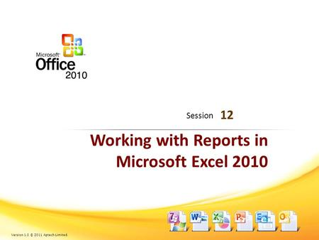 Working with Reports in Microsoft Excel 2010 12 Session Version 1.0 © 2011 Aptech Limited.