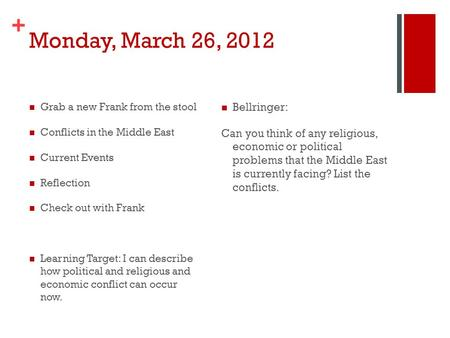 + Monday, March 26, 2012 Grab a new Frank from the stool Conflicts in the Middle East Current Events Reflection Check out with Frank Learning Target: I.